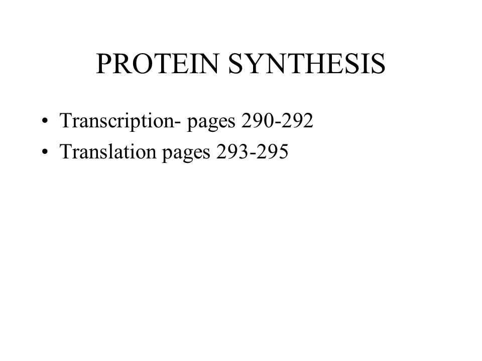 PROTEIN SYNTHESIS Transcription- pages 290-292 Translation pages 293-295