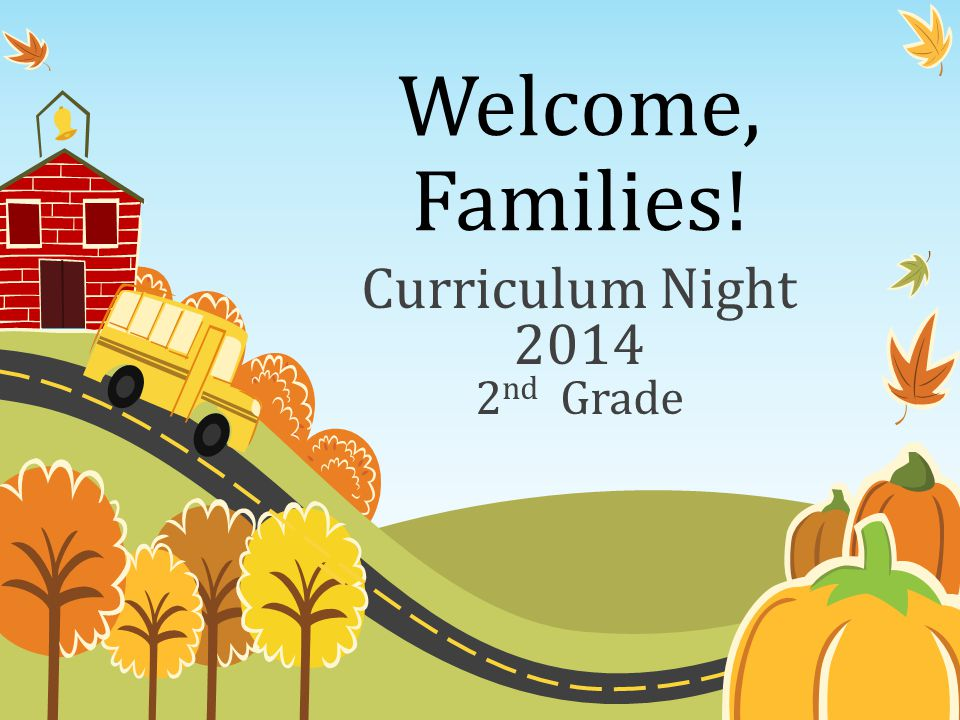Welcome, Families! Curriculum Night 2014 2 nd Grade