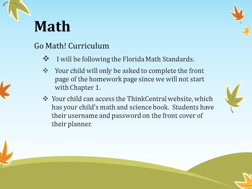 Math Go Math! Curriculum  I will be following the Florida Math Standards.  Your child will only be asked to complete the front page of the homework