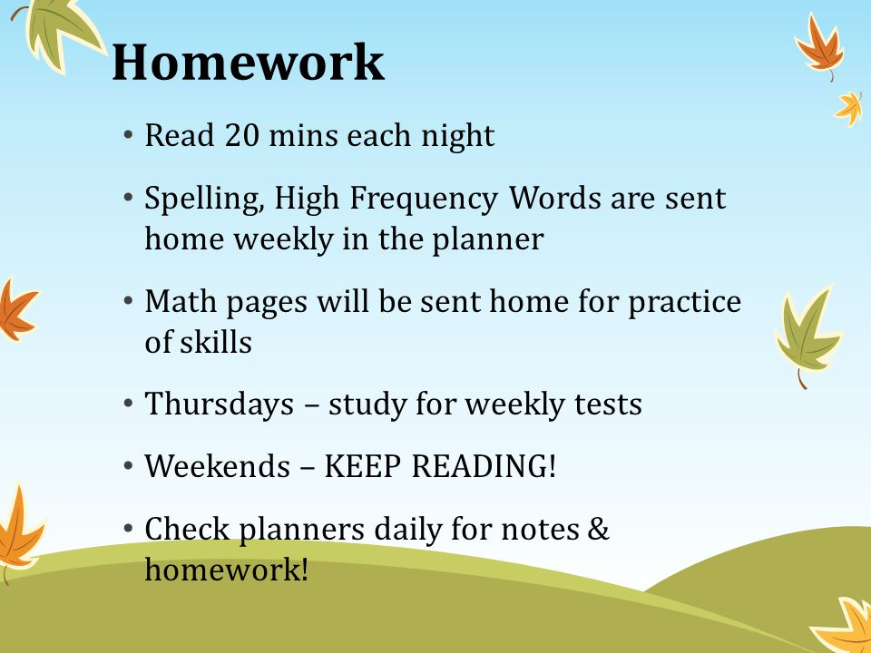 Homework Read 20 mins each night Spelling, High Frequency Words are sent home weekly in the planner Math pages will be sent home for practice of skills Thursdays – study for weekly tests Weekends – KEEP READING.