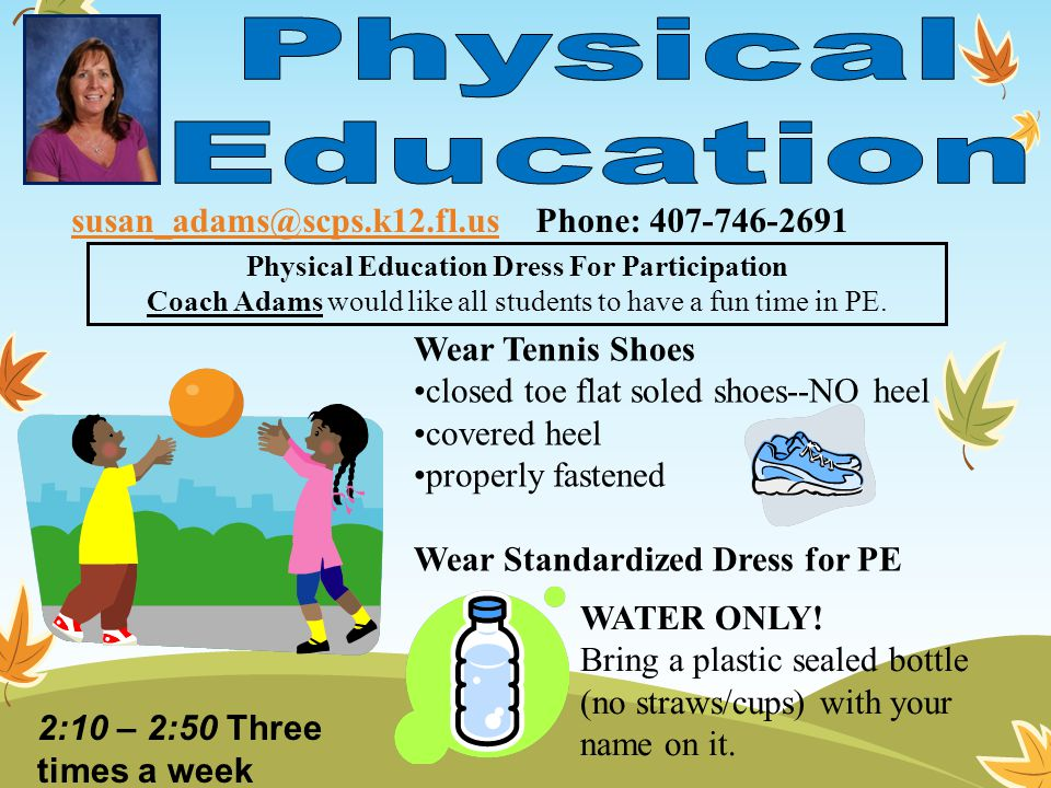Wear Tennis Shoes closed toe flat soled shoes--NO heel covered heel properly fastened Wear Standardized Dress for PE Physical Education Dress For Participation Coach Adams would like all students to have a fun time in PE.
