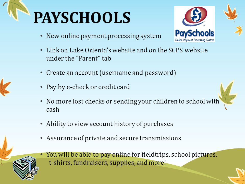 PAYSCHOOLS New online payment processing system Link on Lake Orienta's website and on the SCPS website under the Parent tab Create an account (username and password) Pay by e-check or credit card No more lost checks or sending your children to school with cash Ability to view account history of purchases Assurance of private and secure transmissions You will be able to pay online for fieldtrips, school pictures, t-shirts, fundraisers, supplies, and more!