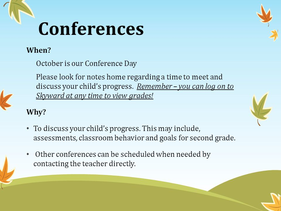 Conferences When? October is our Conference Day Please look for notes home regarding a time to meet and discuss your child's progress. Remember – you