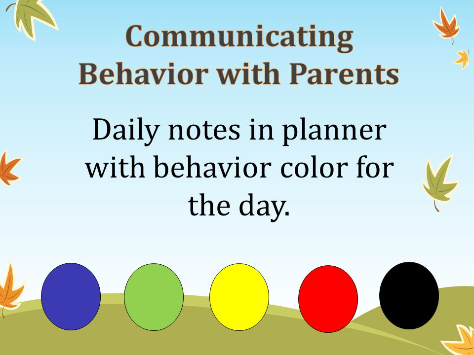 Blue = Above and Beyond = Helpful to Others GREEN = Perfect Day = Verbal Warning YELLOW= First behavior documentation = Classroom Think Sheet to be completed and sent home for parent signature RED = Timeout in another classroom ~ 5 part sheet for office = Call or email home BLACK = Office referral A student may be immediately sent to office and a referral written at any point if behavior is severe..