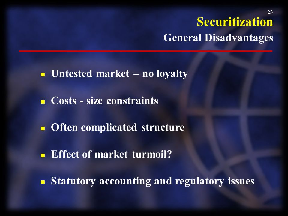 23 Securitization General Disadvantages n Untested market – no loyalty n Costs - size constraints n Often complicated structure n Effect of market tur