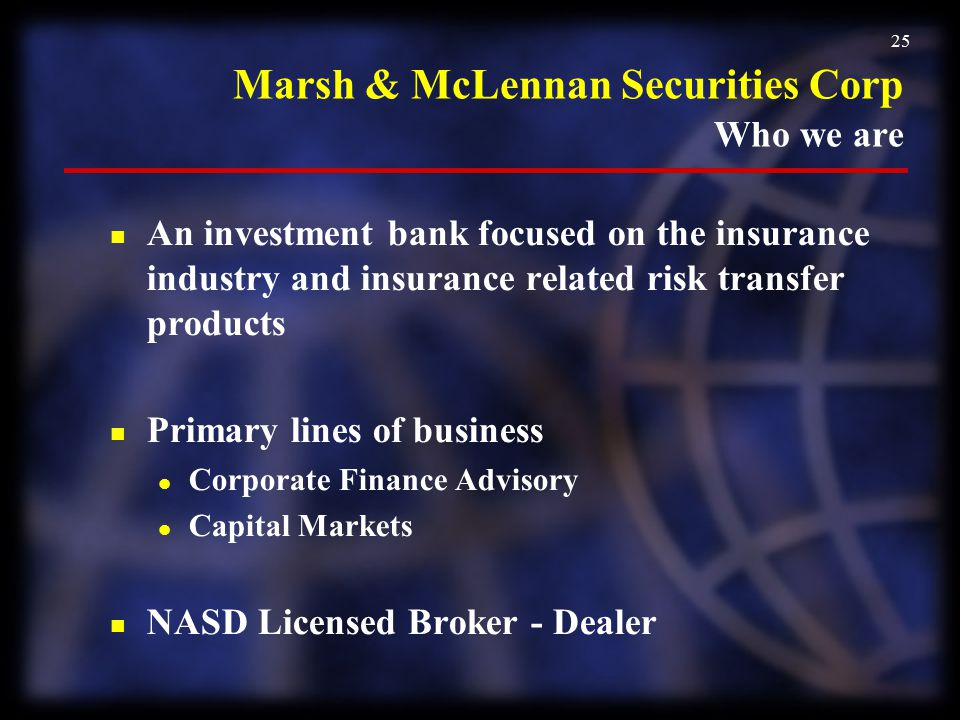 25 Marsh & McLennan Securities Corp Who we are n An investment bank focused on the insurance industry and insurance related risk transfer products n P
