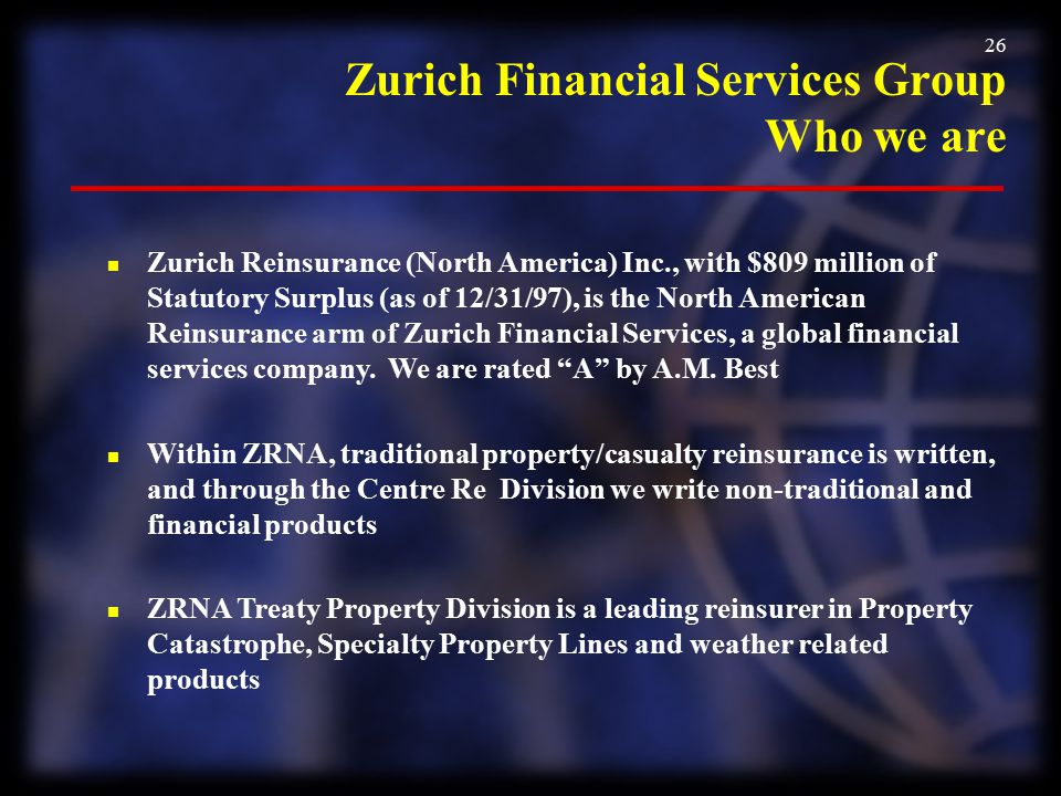 26 Zurich Financial Services Group Who we are n Zurich Reinsurance (North America) Inc., with $809 million of Statutory Surplus (as of 12/31/97), is t