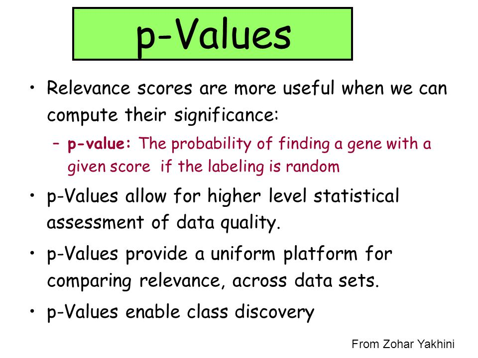 p-Values Relevance scores are more useful when we can compute their significance: –p-value: The probability of finding a gene with a given score if th