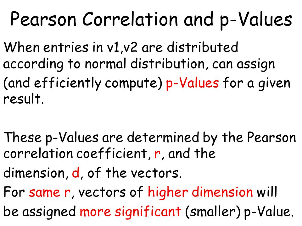 Pearson Correlation and p-Values When entries in v1,v2 are distributed according to normal distribution, can assign (and efficiently compute) p-Values for a given result.
