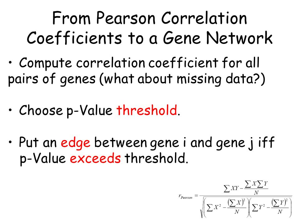 From Pearson Correlation Coefficients to a Gene Network Compute correlation coefficient for all pairs of genes (what about missing data?) Choose p-Value threshold.