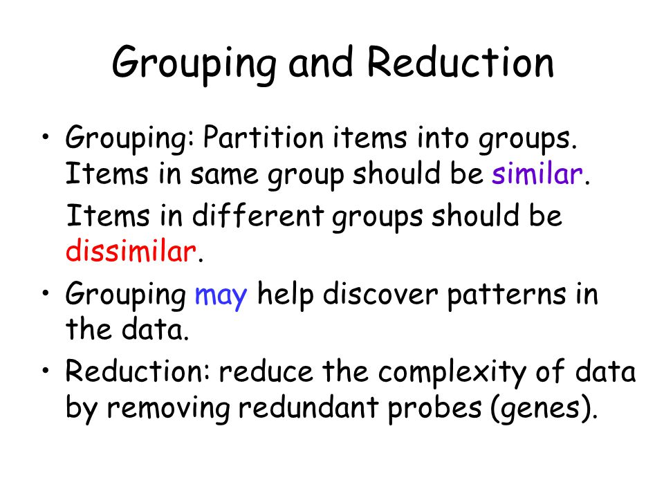 Grouping and Reduction Grouping: Partition items into groups. Items in same group should be similar. Items in different groups should be dissimilar. G