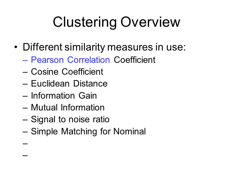 Clustering Overview Different similarity measures in use: –Pearson Correlation Coefficient –Cosine Coefficient –Euclidean Distance –Information Gain –Mutual Information –Signal to noise ratio –Simple Matching for Nominal – –