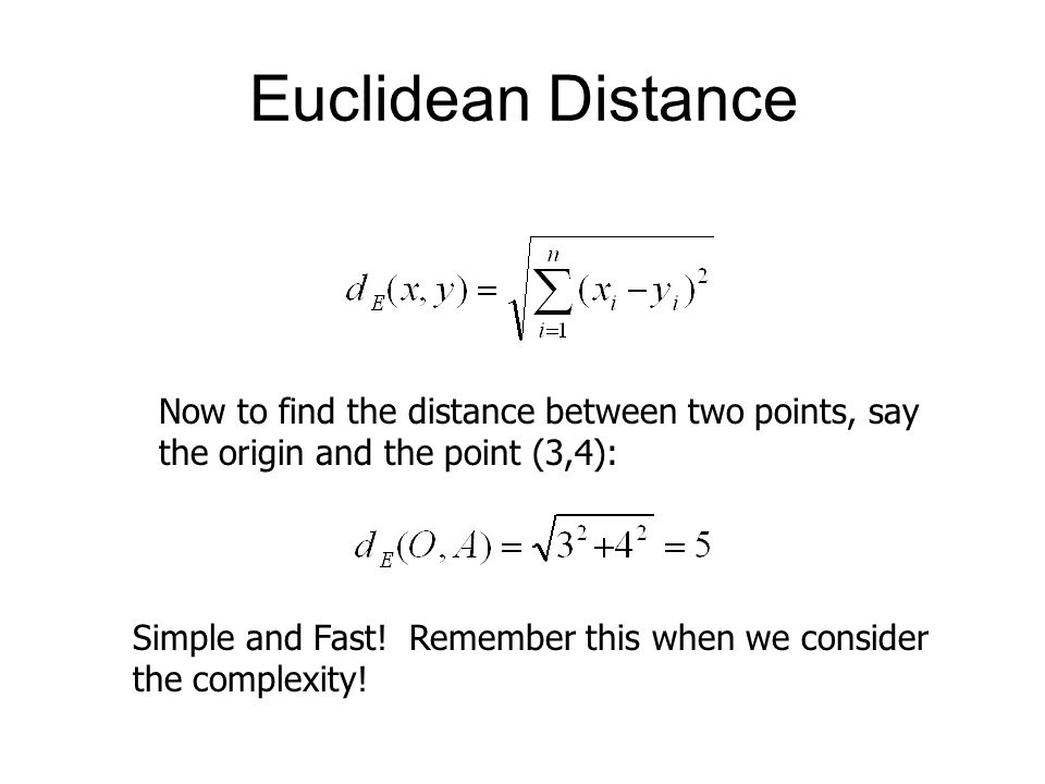 Euclidean Distance Now to find the distance between two points, say the origin and the point (3,4): Simple and Fast! Remember this when we consider th