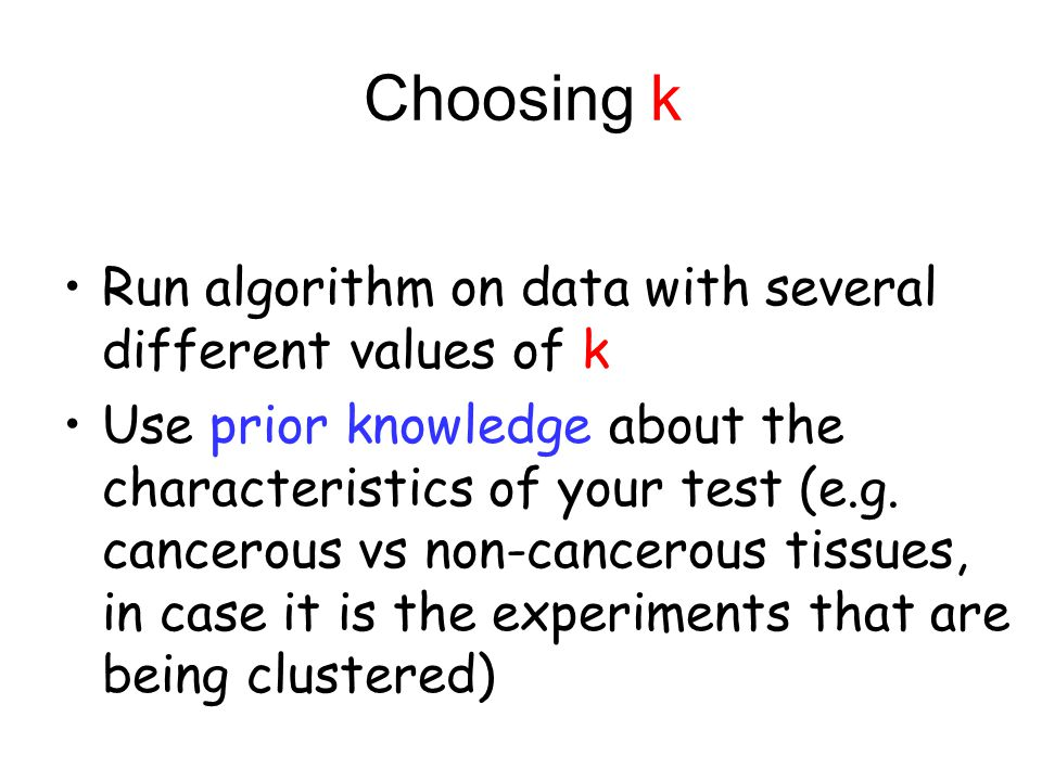 Choosing k Run algorithm on data with several different values of k Use prior knowledge about the characteristics of your test (e.g. cancerous vs non-