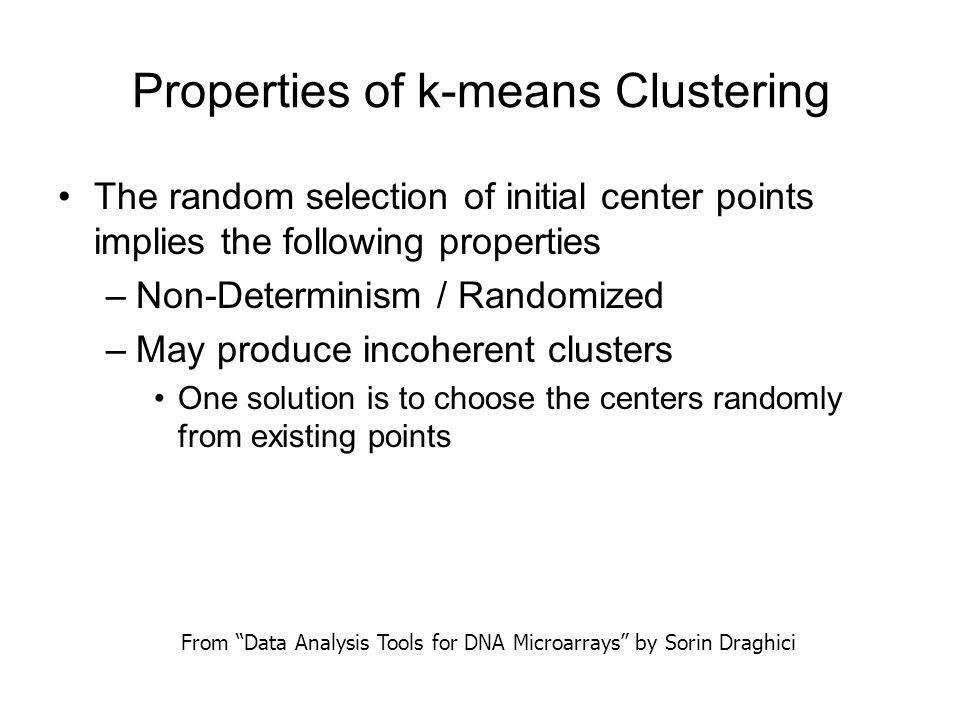 Properties of k-means Clustering The random selection of initial center points implies the following properties –Non-Determinism / Randomized –May pro