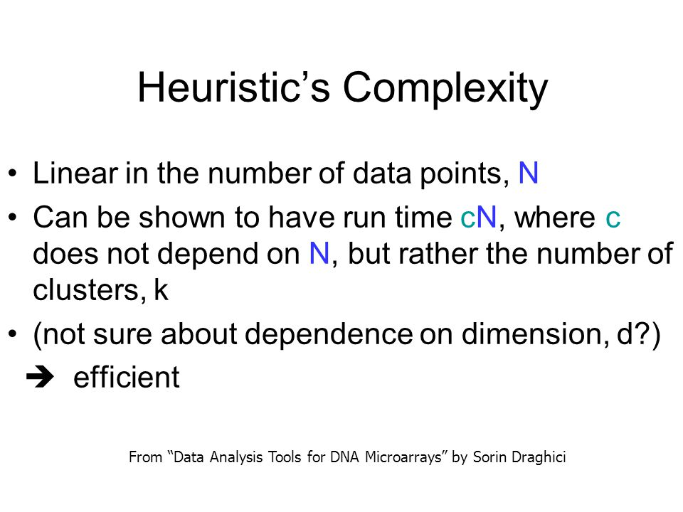 Heuristic's Complexity Linear in the number of data points, N Can be shown to have run time cN, where c does not depend on N, but rather the number of clusters, k (not sure about dependence on dimension, d?)  efficient From Data Analysis Tools for DNA Microarrays by Sorin Draghici