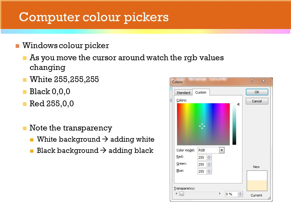Computer colour pickers Windows colour picker As you move the cursor around watch the rgb values changing White 255,255,255 Black 0,0,0 Red 255,0,0 Note the transparency White background  adding white Black background  adding black