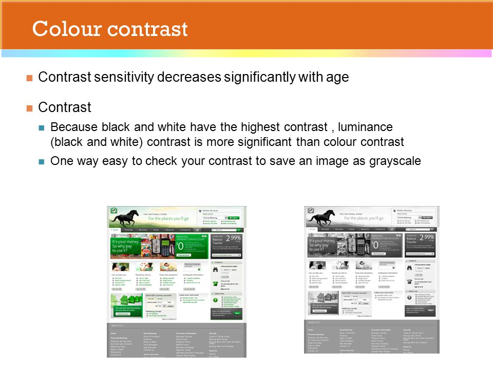 Colour contrast Contrast sensitivity decreases significantly with age Contrast Because black and white have the highest contrast, luminance (black and white) contrast is more significant than colour contrast One way easy to check your contrast to save an image as grayscale