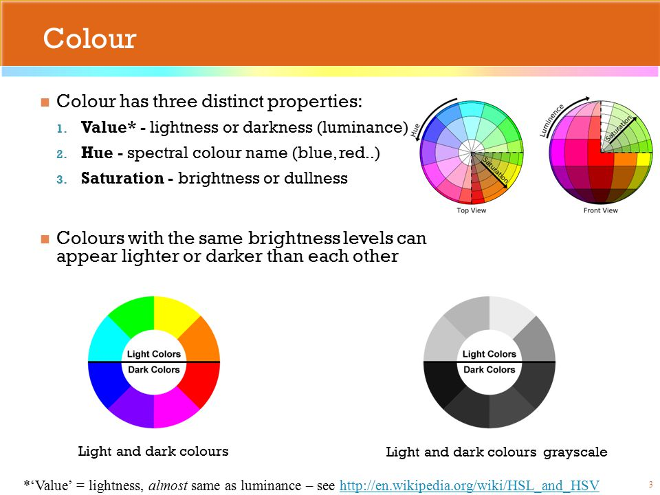 Colour Colour has three distinct properties: 1. Value* - lightness or darkness (luminance) 2.