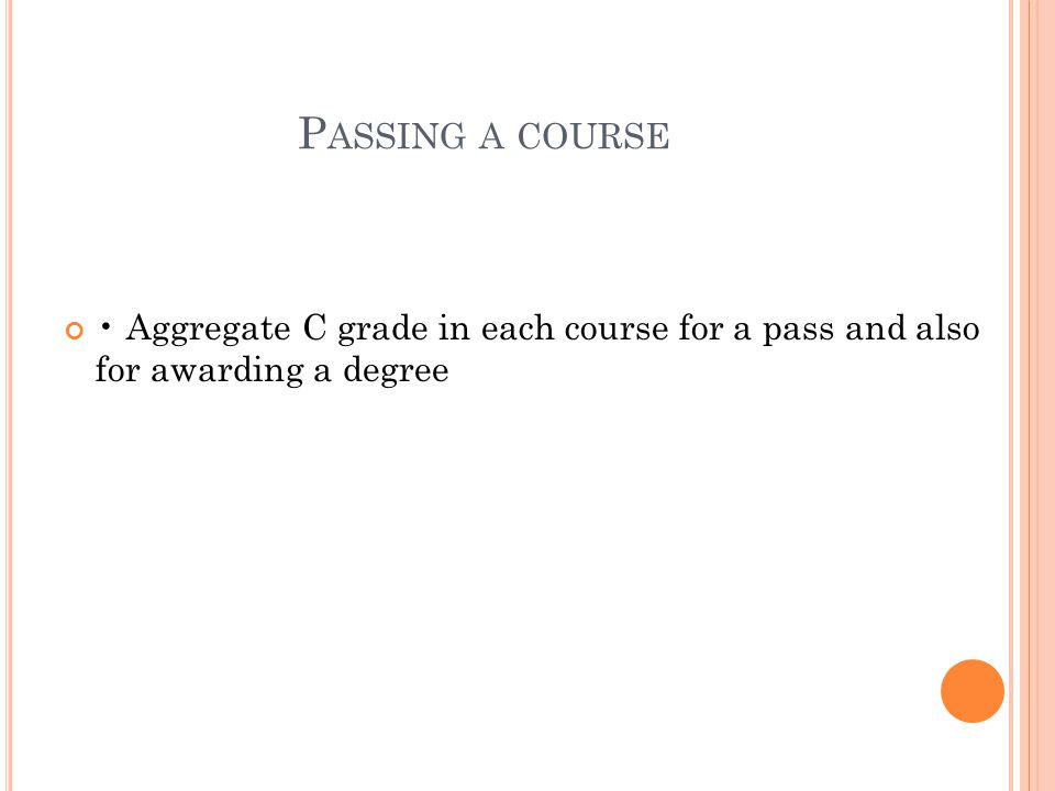 P ASSING A COURSE Aggregate C grade in each course for a pass and also for awarding a degree
