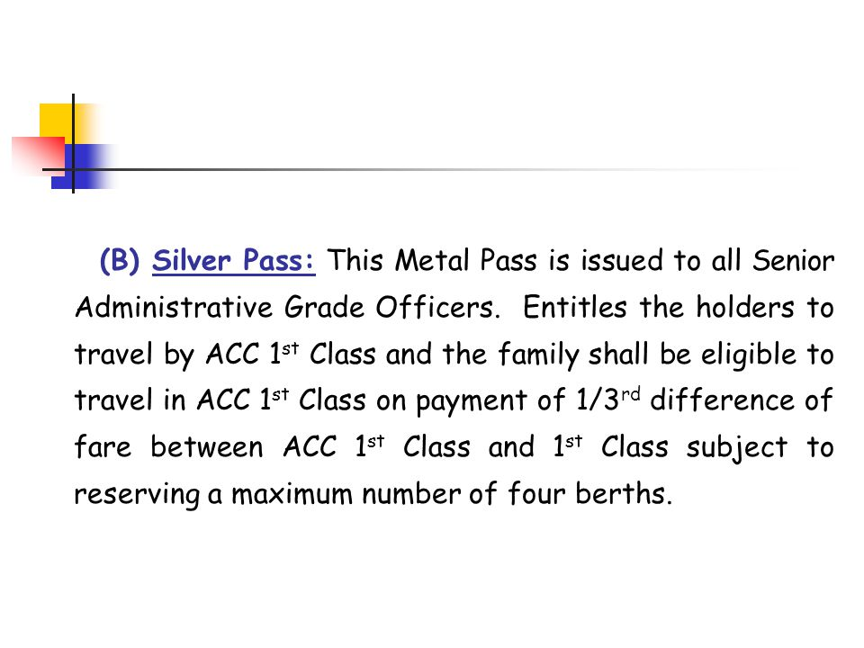 (B) Silver Pass: This Metal Pass is issued to all Senior Administrative Grade Officers. Entitles the holders to travel by ACC 1 st Class and the famil