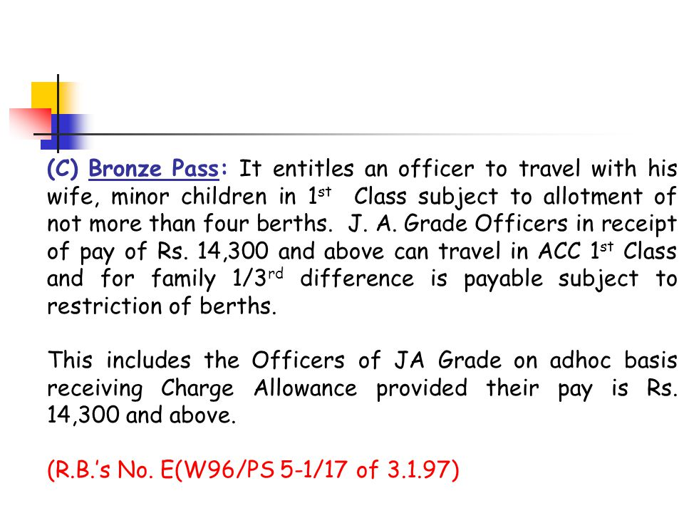 (C) Bronze Pass: It entitles an officer to travel with his wife, minor children in 1 st Class subject to allotment of not more than four berths. J. A.