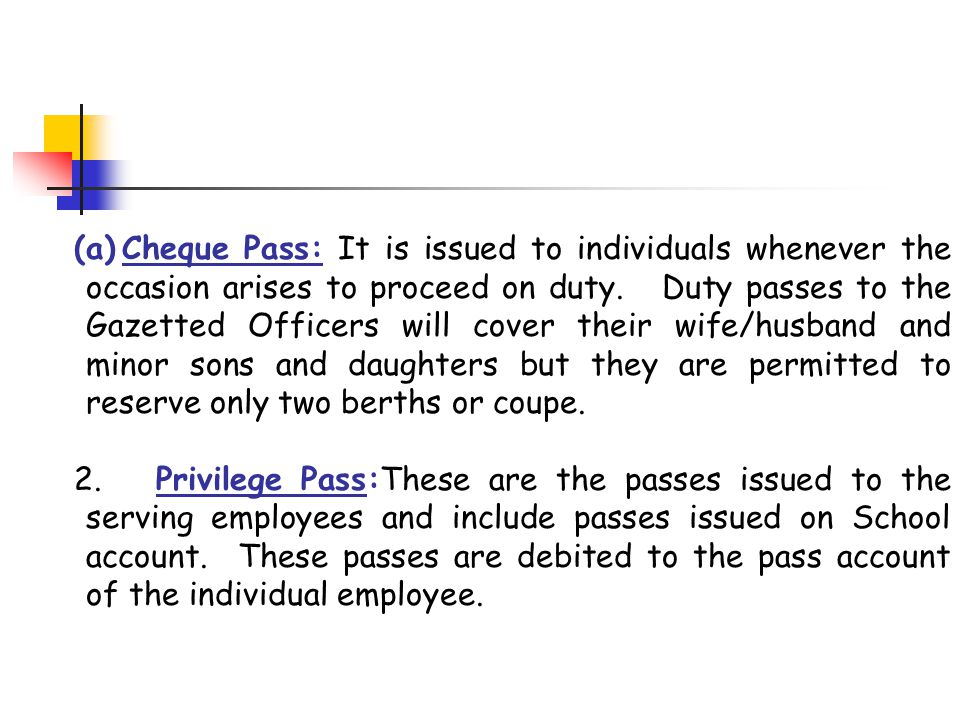 (a)Cheque Pass: It is issued to individuals whenever the occasion arises to proceed on duty. Duty passes to the Gazetted Officers will cover their wif