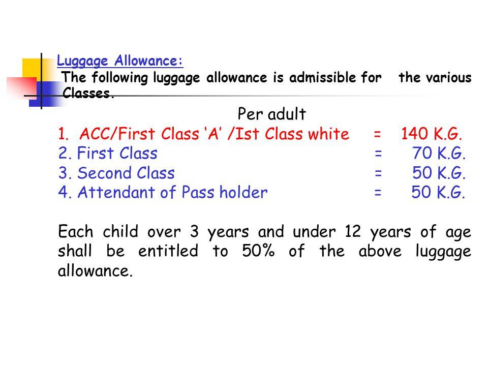 Per adult 1. ACC/First Class 'A' /Ist Class white = 140 K.G. 2. First Class = 70 K.G. 3. Second Class = 50 K.G. 4. Attendant of Pass holder = 50 K.G.