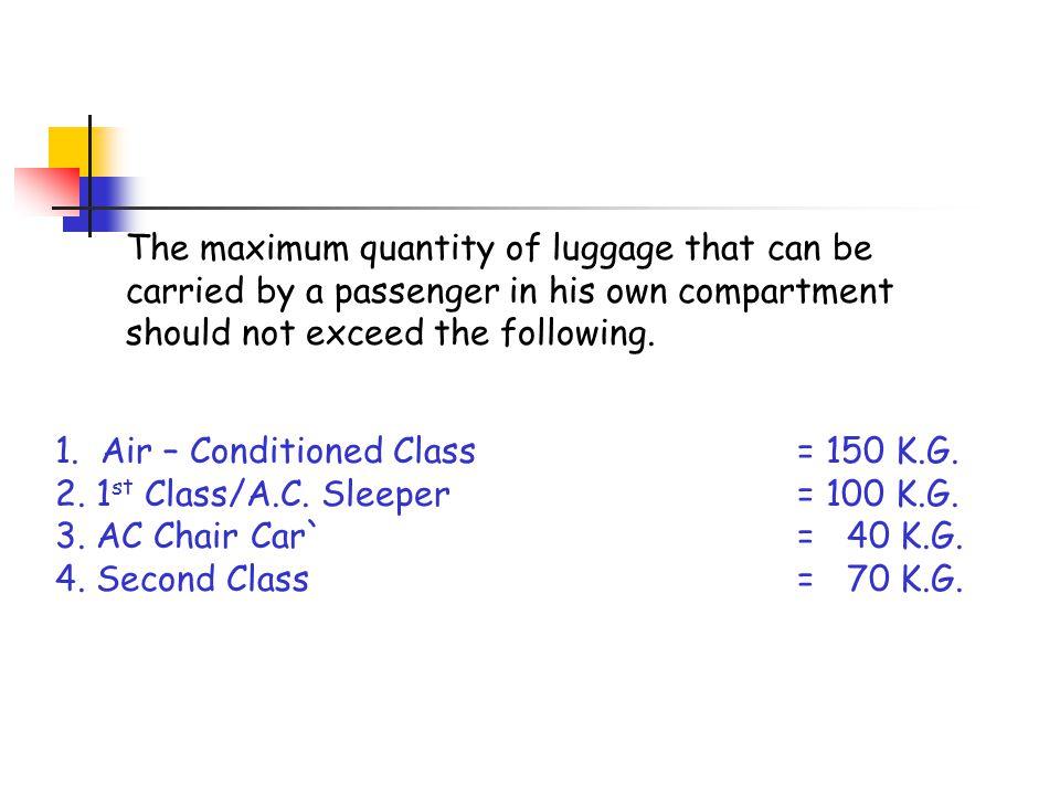 1. Air – Conditioned Class= 150 K.G. 2. 1 st Class/A.C. Sleeper= 100 K.G. 3. AC Chair Car`= 40 K.G. 4. Second Class= 70 K.G. The maximum quantity of l