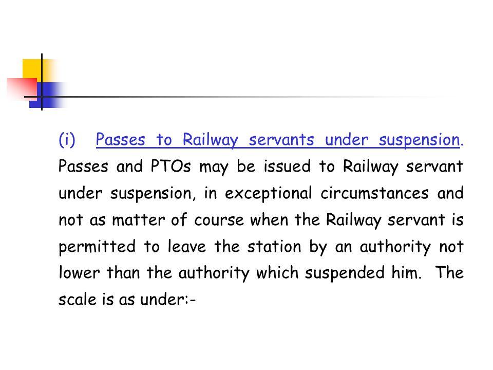 (i) Passes to Railway servants under suspension. Passes and PTOs may be issued to Railway servant under suspension, in exceptional circumstances and n
