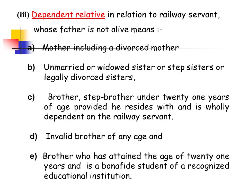 a) Mother including a divorced mother b) Unmarried or widowed sister or step sisters or legally divorced sisters, c) Brother, step-brother under twent