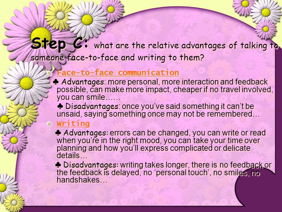 Step C: what are the relative advantages of talking to someone face-to-face and writing to them? Face-to-face communication ♣ Advantages : more person