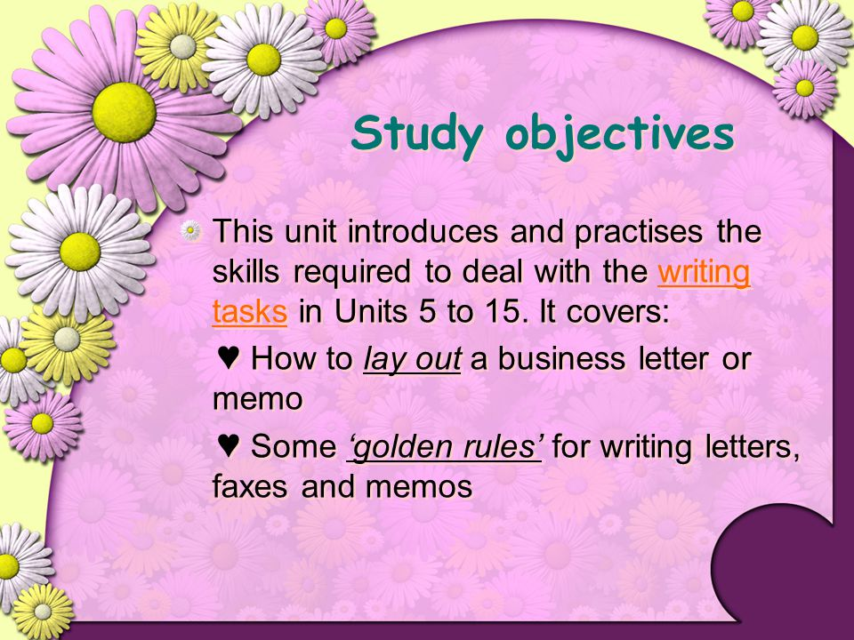 Study objectives This unit introduces and practises the skills required to deal with the writing tasks in Units 5 to 15. It covers: ♥ How to lay out a
