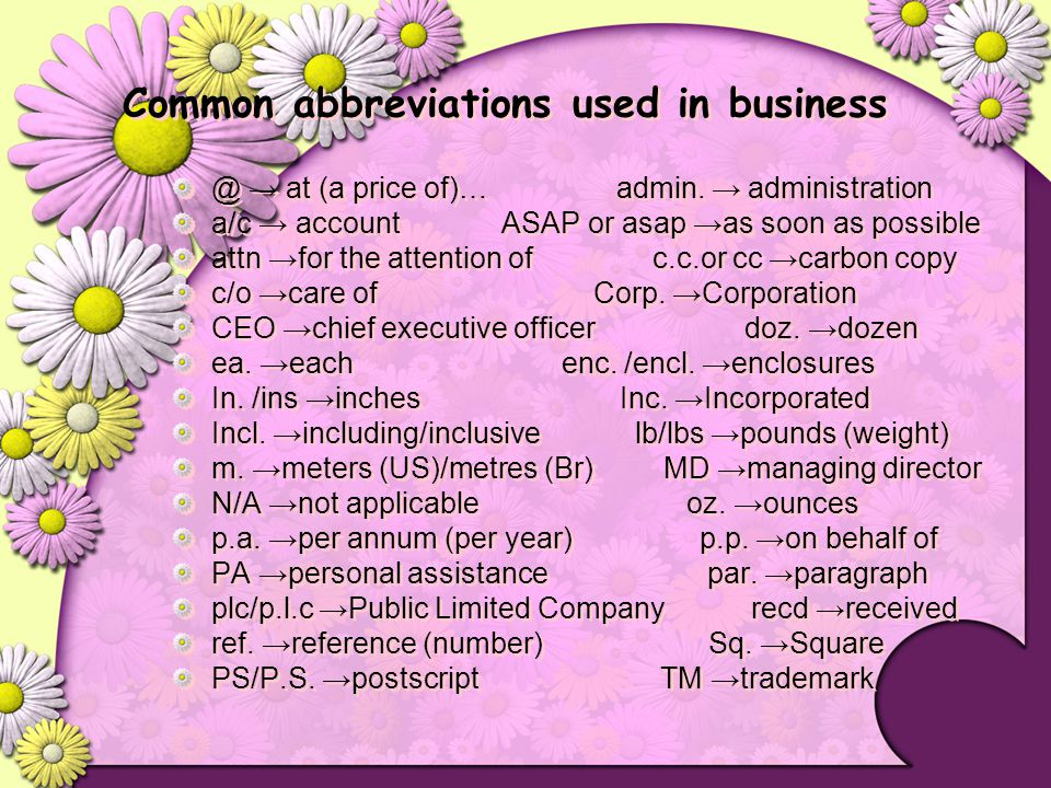 Common abbreviations used in business @ → at (a price of)… admin. → administration a/c → account ASAP or asap →as soon as possible attn →for the atten