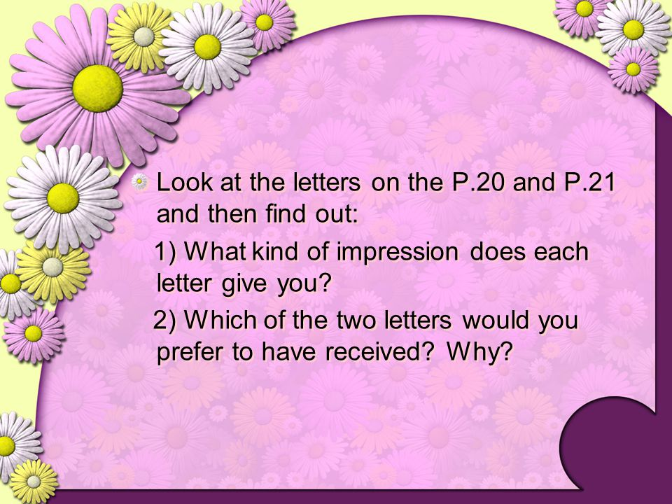 Look at the letters on the P.20 and P.21 and then find out: 1) What kind of impression does each letter give you? 2) Which of the two letters would yo