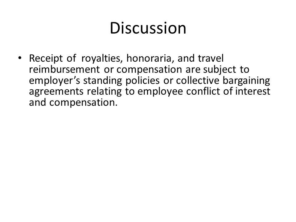 Discussion Receipt of royalties, honoraria, and travel reimbursement or compensation are subject to employer's standing policies or collective bargaining agreements relating to employee conflict of interest and compensation.