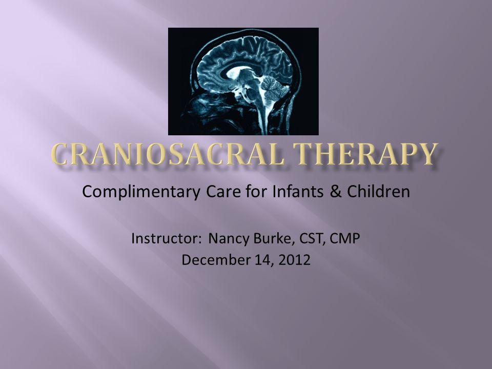 Complimentary Care for Infants & Children Instructor: Nancy Burke, CST, CMP December 14, 2012