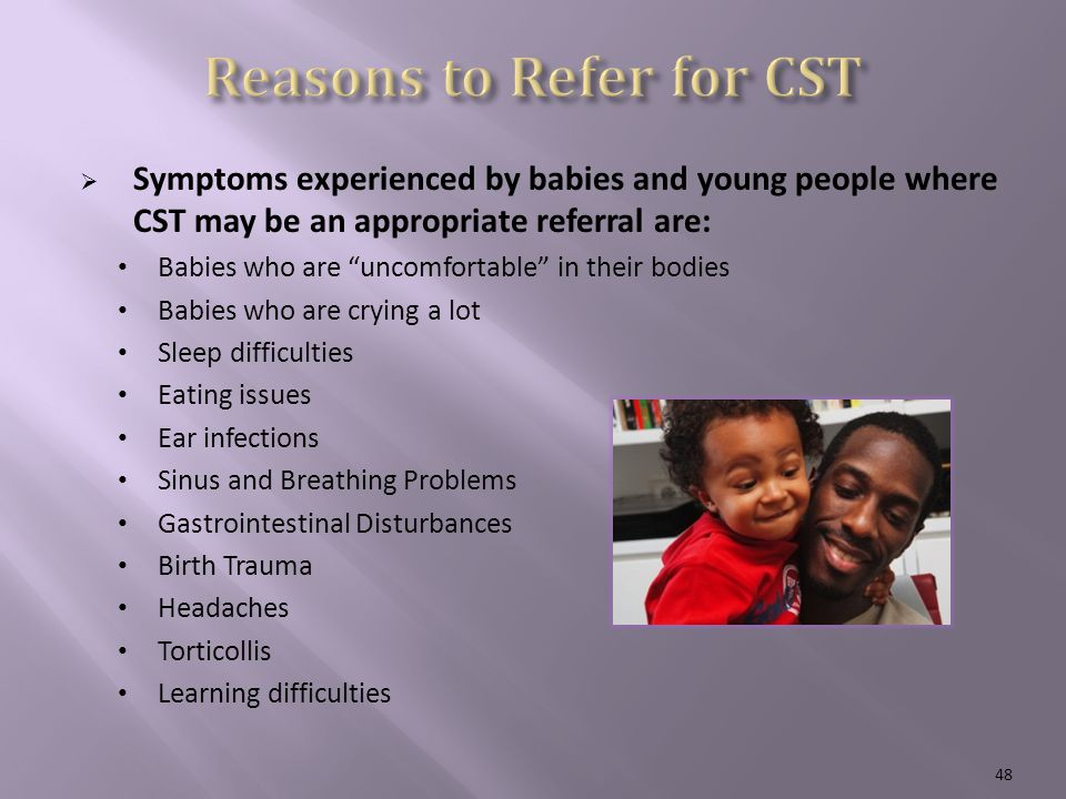 Symptoms experienced by babies and young people where CST may be an appropriate referral are: Babies who are uncomfortable in their bodies Babies who are crying a lot Sleep difficulties Eating issues Ear infections Sinus and Breathing Problems Gastrointestinal Disturbances Birth Trauma Headaches Torticollis Learning difficulties 48