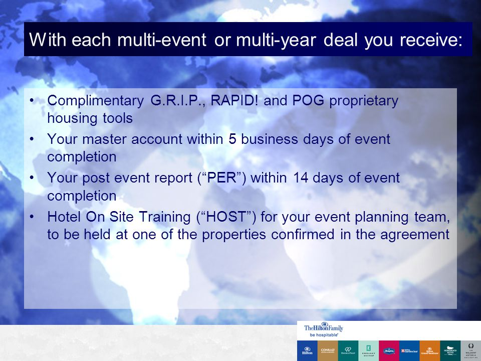 For each multi-year deal you also receive: Attendance by your Hilton Global Sales director at the hotel pre-convention meeting Assignment of the Director of Event Services or a senior level manager to manage your event Attendance by your assigned event services professional at your meeting the year before it occurs at his property (upon request) Assignment of the Director of Catering or a senior level manager to handle your F&B events (upon request)