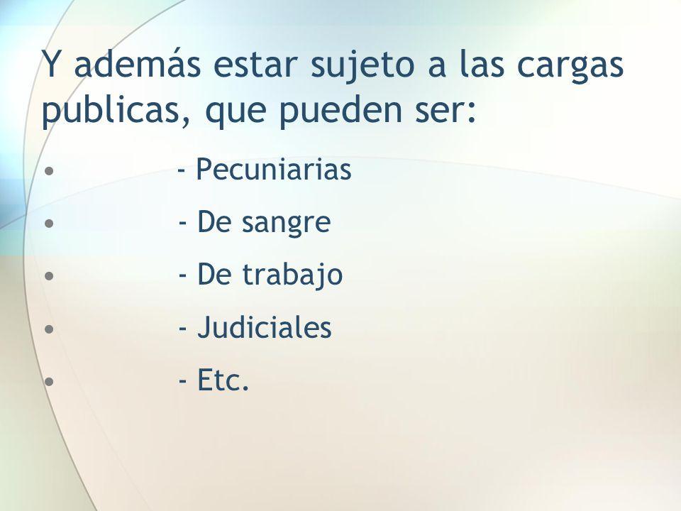 Y además estar sujeto a las cargas publicas, que pueden ser: - Pecuniarias - De sangre - De trabajo - Judiciales - Etc.