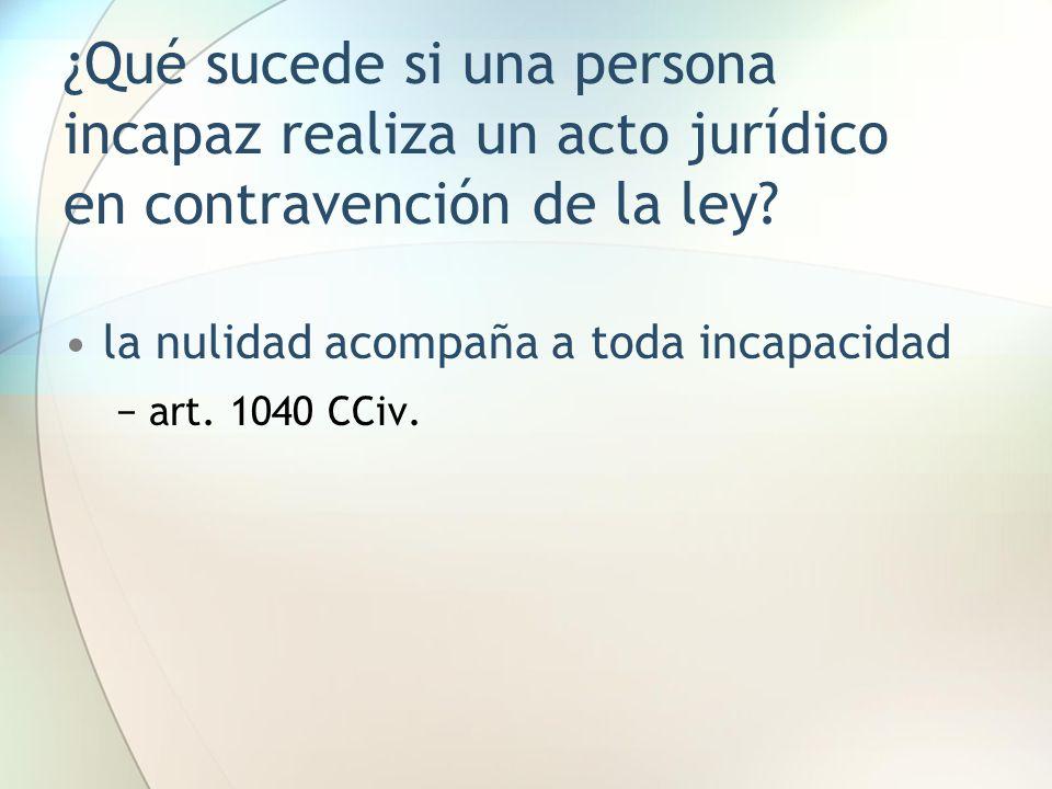 ¿Qué sucede si una persona incapaz realiza un acto jurídico en contravención de la ley? la nulidad acompaña a toda incapacidad −art. 1040 CCiv.