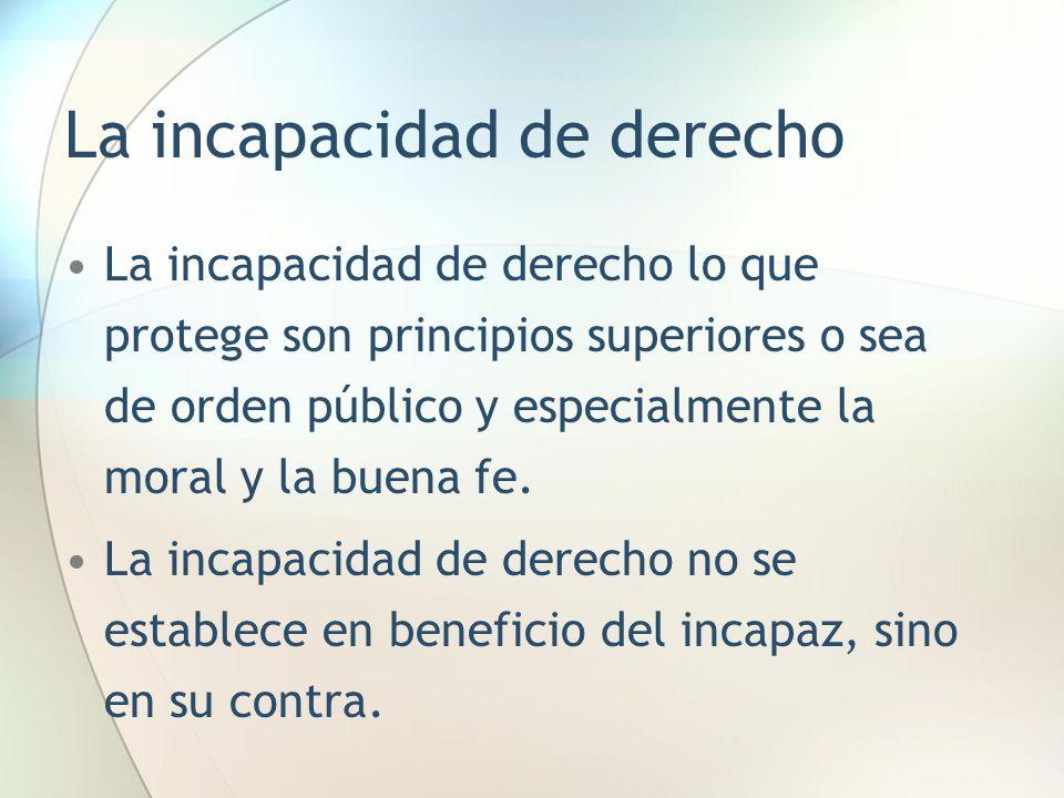 La incapacidad de derecho La incapacidad de derecho lo que protege son principios superiores o sea de orden público y especialmente la moral y la buen