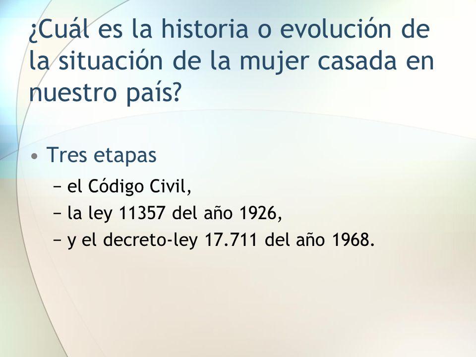 ¿Cuál es la historia o evolución de la situación de la mujer casada en nuestro país? Tres etapas −el Código Civil, −la ley 11357 del año 1926, −y el d