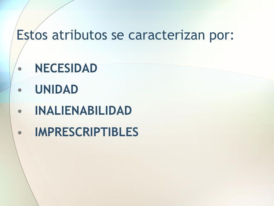 Estos atributos se caracterizan por: NECESIDAD UNIDAD INALIENABILIDAD IMPRESCRIPTIBLES