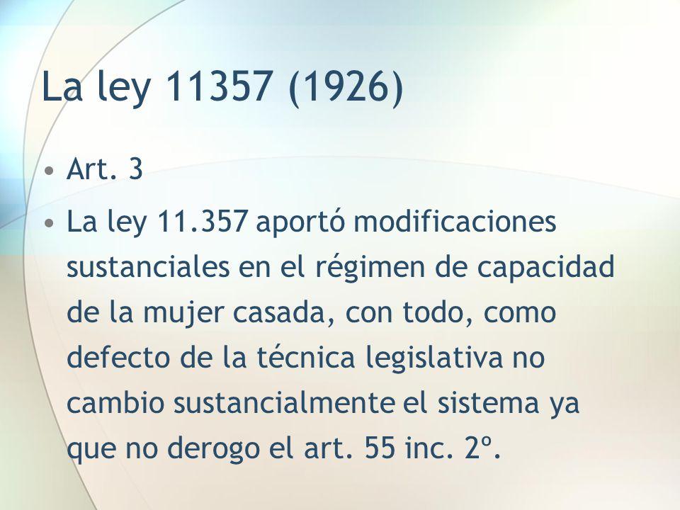 La ley 11357 (1926) Art. 3 La ley 11.357 aportó modificaciones sustanciales en el régimen de capacidad de la mujer casada, con todo, como defecto de l