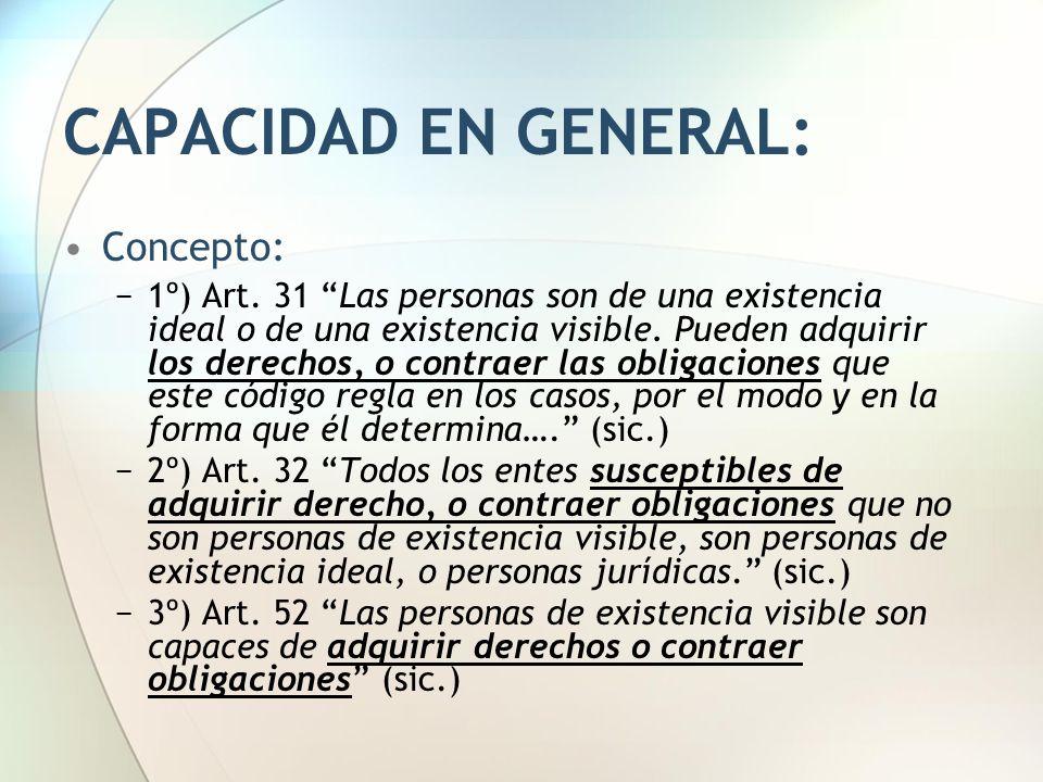 """CAPACIDAD EN GENERAL: Concepto: −1º) Art. 31 """"Las personas son de una existencia ideal o de una existencia visible. Pueden adquirir los derechos, o co"""