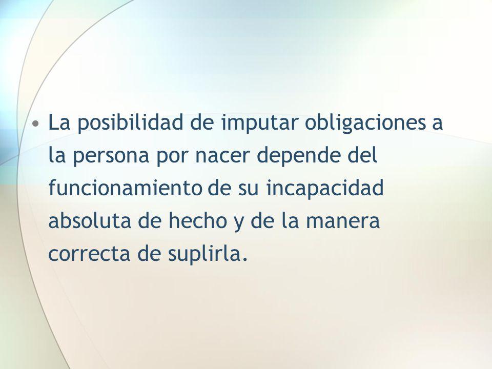 La posibilidad de imputar obligaciones a la persona por nacer depende del funcionamiento de su incapacidad absoluta de hecho y de la manera correcta d