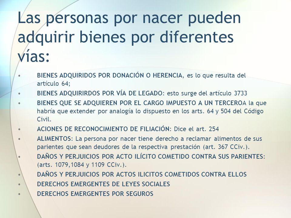Las personas por nacer pueden adquirir bienes por diferentes vías: BIENES ADQUIRIDOS POR DONACIÓN O HERENCIA, es lo que resulta del artículo 64; BIENE