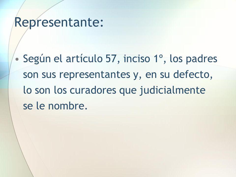 Representante: Según el artículo 57, inciso 1º, los padres son sus representantes y, en su defecto, lo son los curadores que judicialmente se le nombr