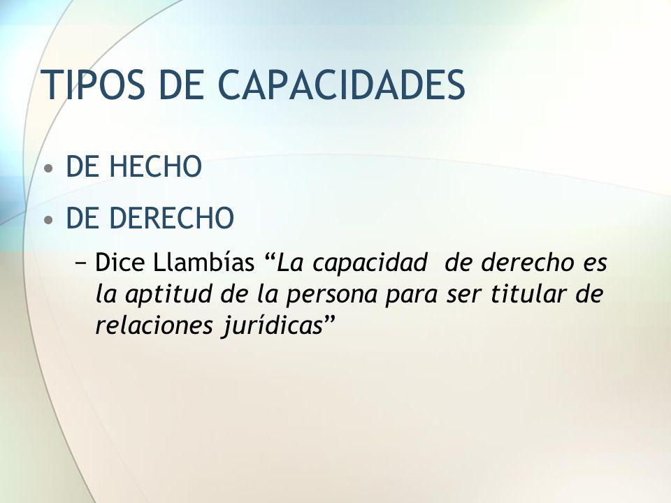 """TIPOS DE CAPACIDADES DE HECHO DE DERECHO −Dice Llambías """"La capacidad de derecho es la aptitud de la persona para ser titular de relaciones jurídicas"""""""
